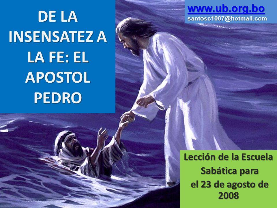 DE LA INSENSATEZ A LA FE: EL APOSTOL PEDRO Lección de la Escuela Sabática para Sabática para el 23 de agosto de 2008 el 23 de agosto de 2008 www.ub.or