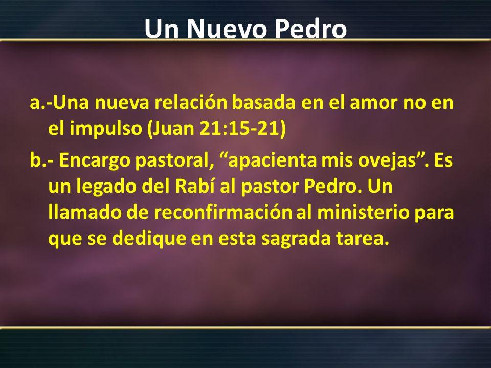 Un Nuevo Pedro a.-Una nueva relación basada en el amor no en el impulso (Juan 21:15-21) b.- Encargo pastoral, apacienta mis ovejas. Es un legado del R