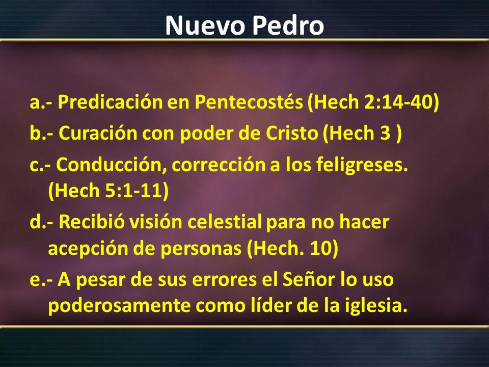 Nuevo Pedro a.- Predicación en Pentecostés (Hech 2:14-40) b.- Curación con poder de Cristo (Hech 3 ) c.- Conducción, corrección a los feligreses. (Hec