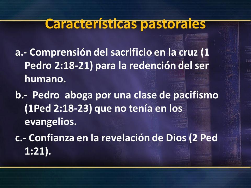 Características pastorales a.- Comprensión del sacrificio en la cruz (1 Pedro 2:18-21) para la redención del ser humano. b.- Pedro aboga por una clase
