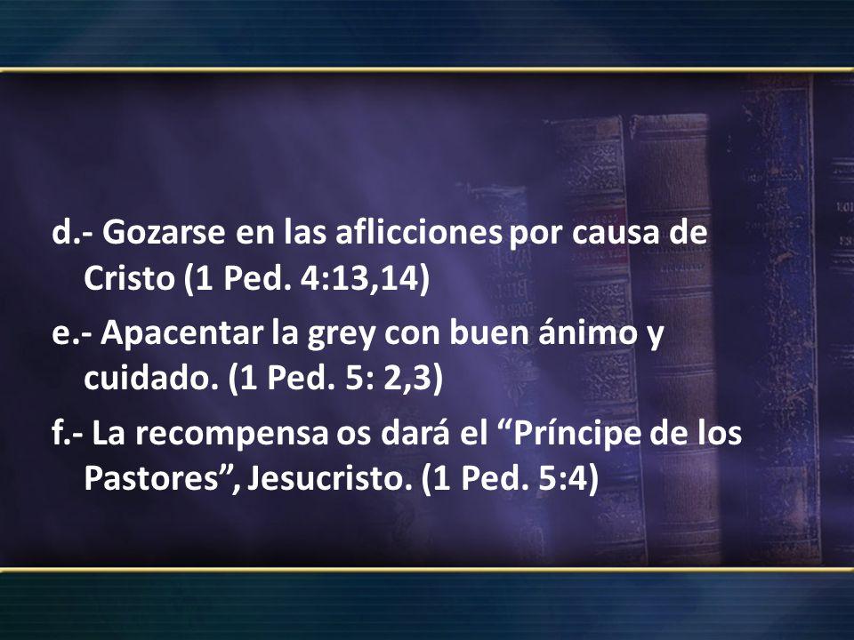 d.- Gozarse en las aflicciones por causa de Cristo (1 Ped. 4:13,14) e.- Apacentar la grey con buen ánimo y cuidado. (1 Ped. 5: 2,3) f.- La recompensa