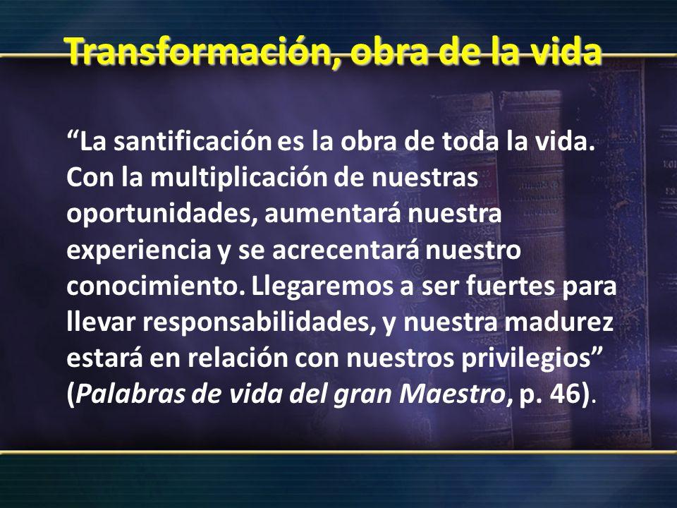 Transformación, obra de la vida La santificación es la obra de toda la vida. Con la multiplicación de nuestras oportunidades, aumentará nuestra experi