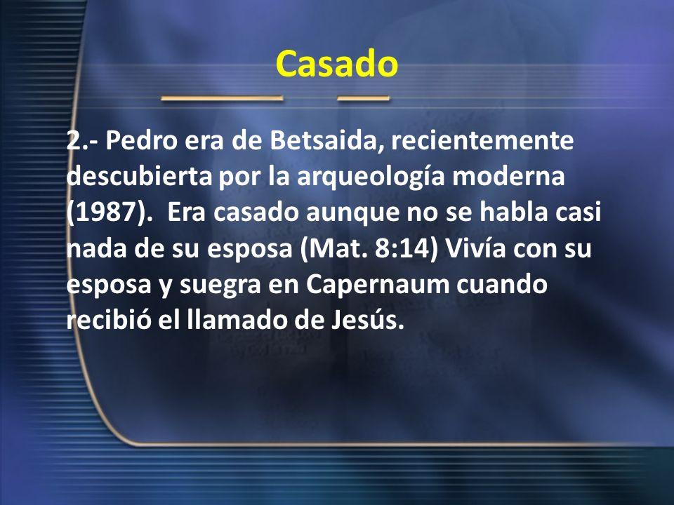 Casado 2.- Pedro era de Betsaida, recientemente descubierta por la arqueología moderna (1987). Era casado aunque no se habla casi nada de su esposa (M