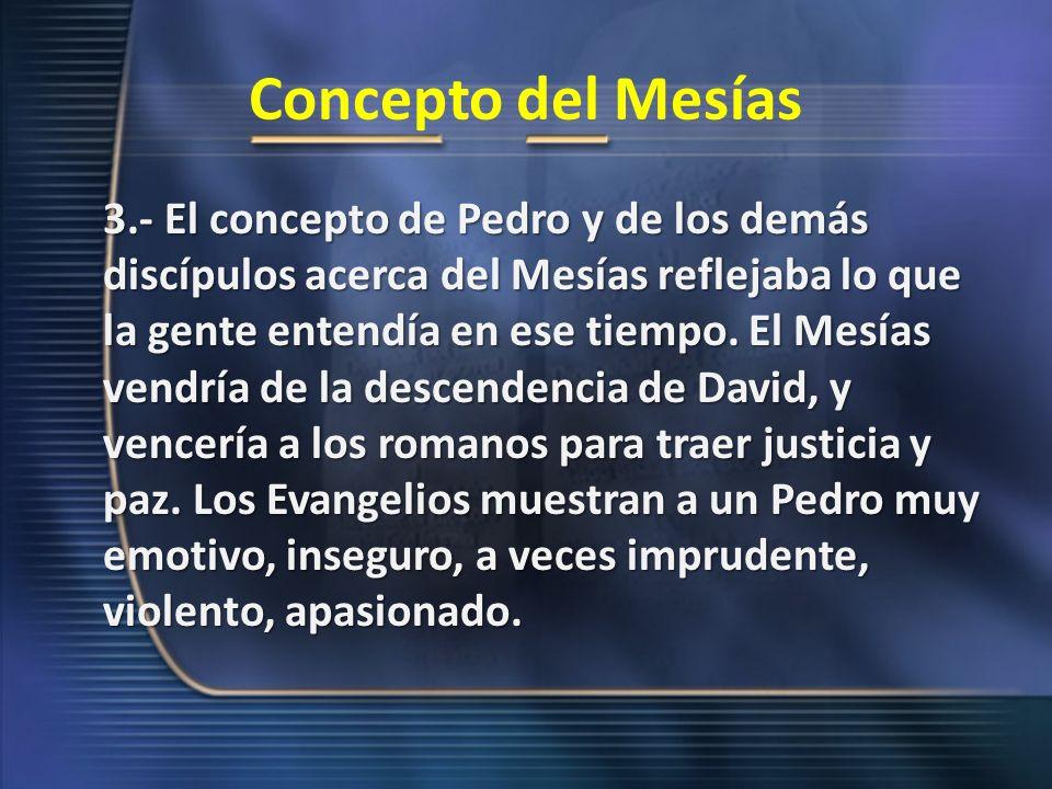 Concepto del Mesías 3.- El concepto de Pedro y de los demás discípulos acerca del Mesías reflejaba lo que la gente entendía en ese tiempo. El Mesías v