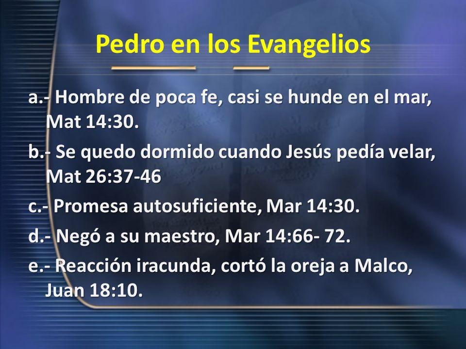 Pedro en los Evangelios a.- Hombre de poca fe, casi se hunde en el mar, Mat 14:30. b.- Se quedo dormido cuando Jesús pedía velar, Mat 26:37-46 c.- Pro