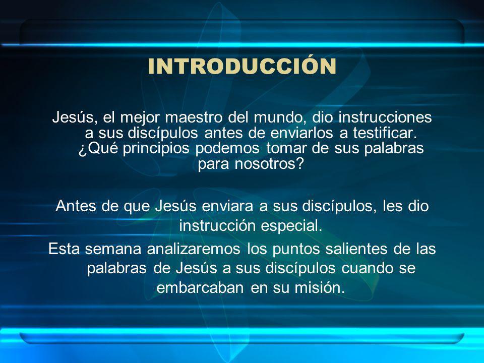 INTRODUCCIÓN Jesús, el mejor maestro del mundo, dio instrucciones a sus discípulos antes de enviarlos a testificar. ¿Qué principios podemos tomar de s