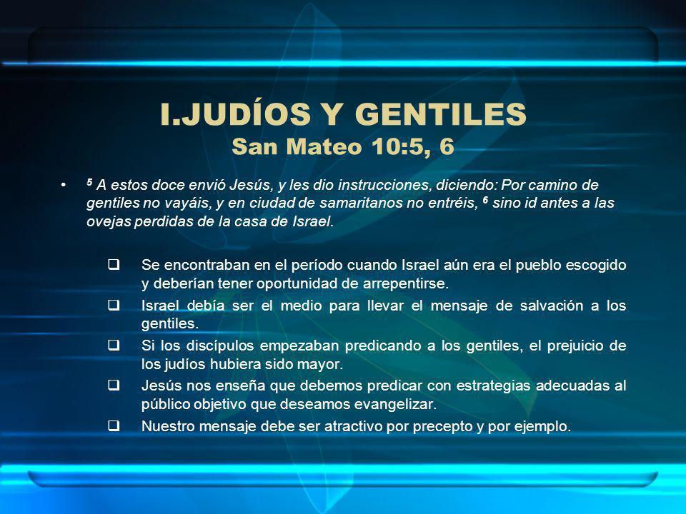 I.JUDÍOS Y GENTILES San Mateo 10:5, 6 5 A estos doce envió Jesús, y les dio instrucciones, diciendo: Por camino de gentiles no vayáis, y en ciudad de