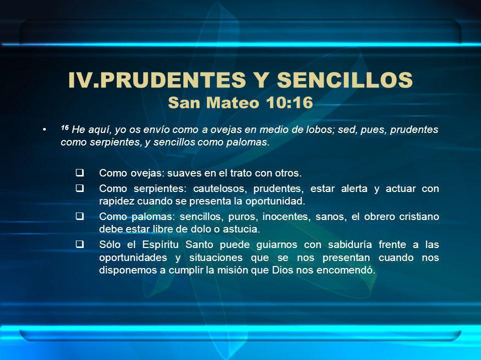 IV.PRUDENTES Y SENCILLOS San Mateo 10:16 16 He aquí, yo os envío como a ovejas en medio de lobos; sed, pues, prudentes como serpientes, y sencillos co