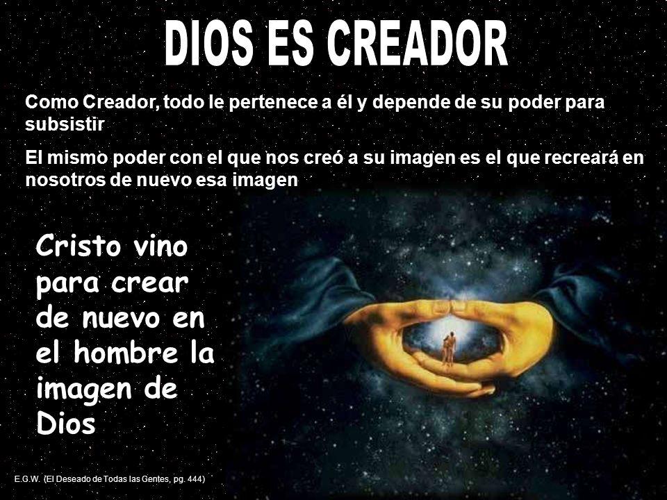 Como Creador, todo le pertenece a él y depende de su poder para subsistir El mismo poder con el que nos creó a su imagen es el que recreará en nosotro