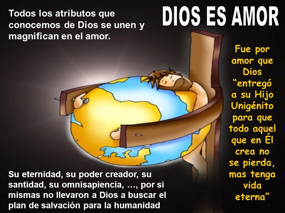 Fue por amor que Dios entregó a su Hijo Unigénito para que todo aquel que en Él crea no se pierda, mas tenga vida eterna Todos los atributos que conoc