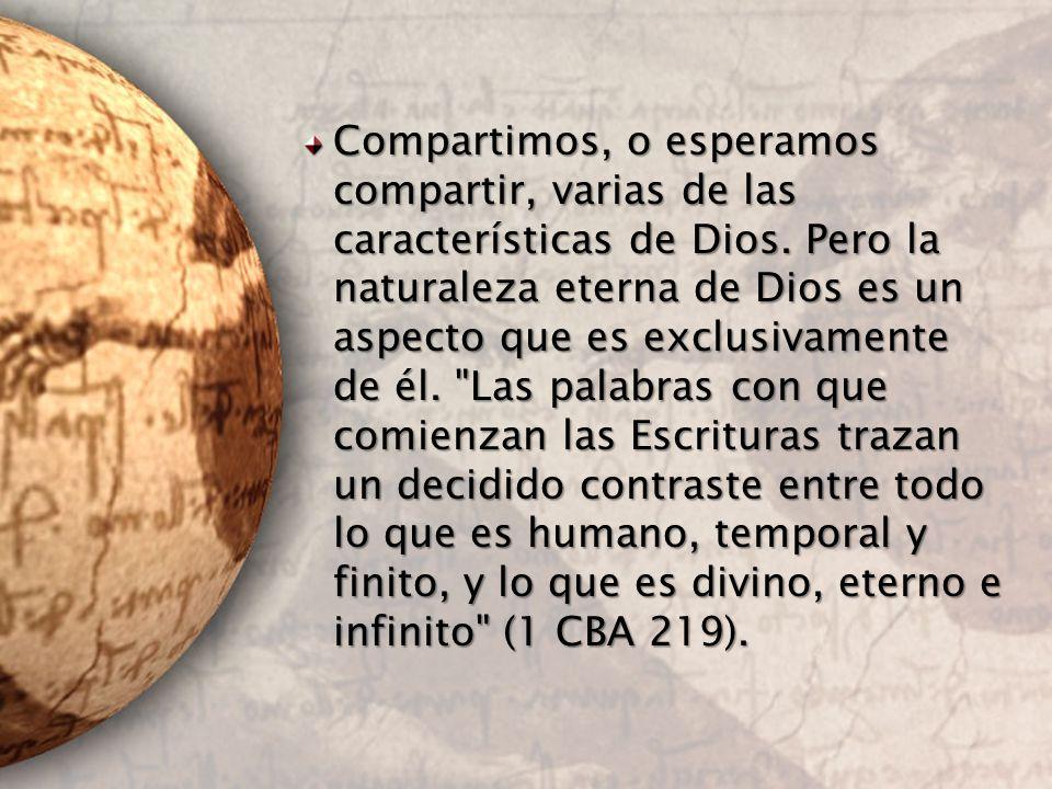 Compartimos, o esperamos compartir, varias de las características de Dios. Pero la naturaleza eterna de Dios es un aspecto que es exclusivamente de él