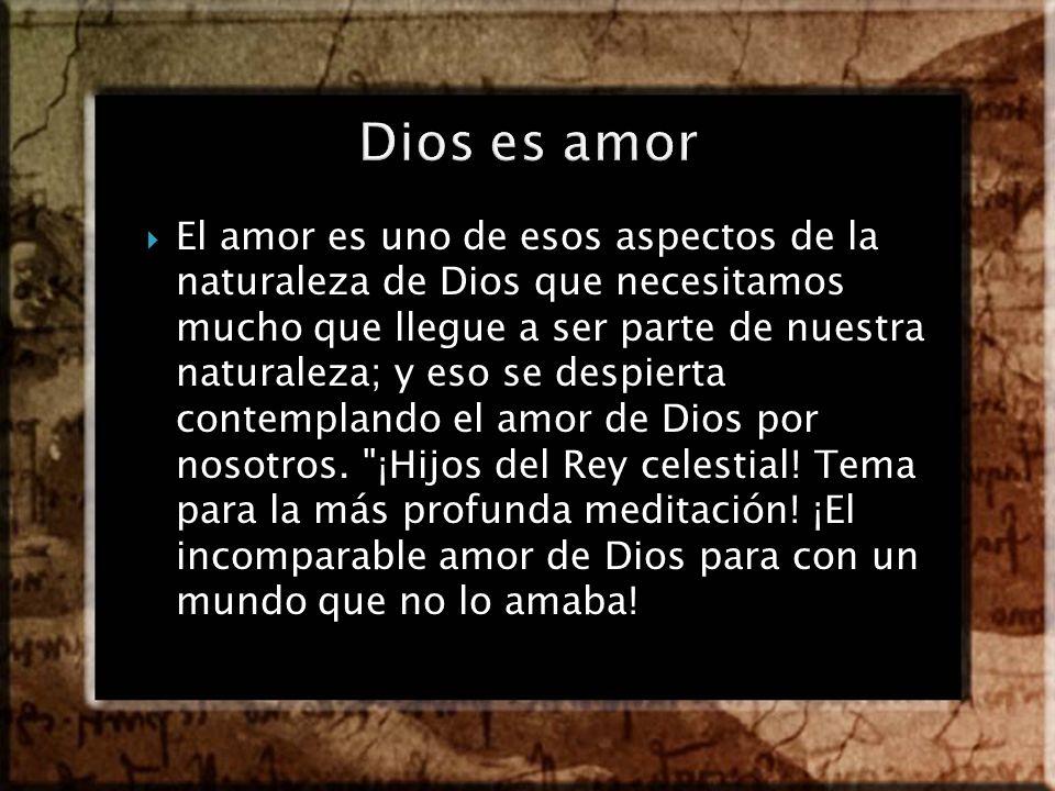 El amor es uno de esos aspectos de la naturaleza de Dios que necesitamos mucho que llegue a ser parte de nuestra naturaleza; y eso se despierta contem