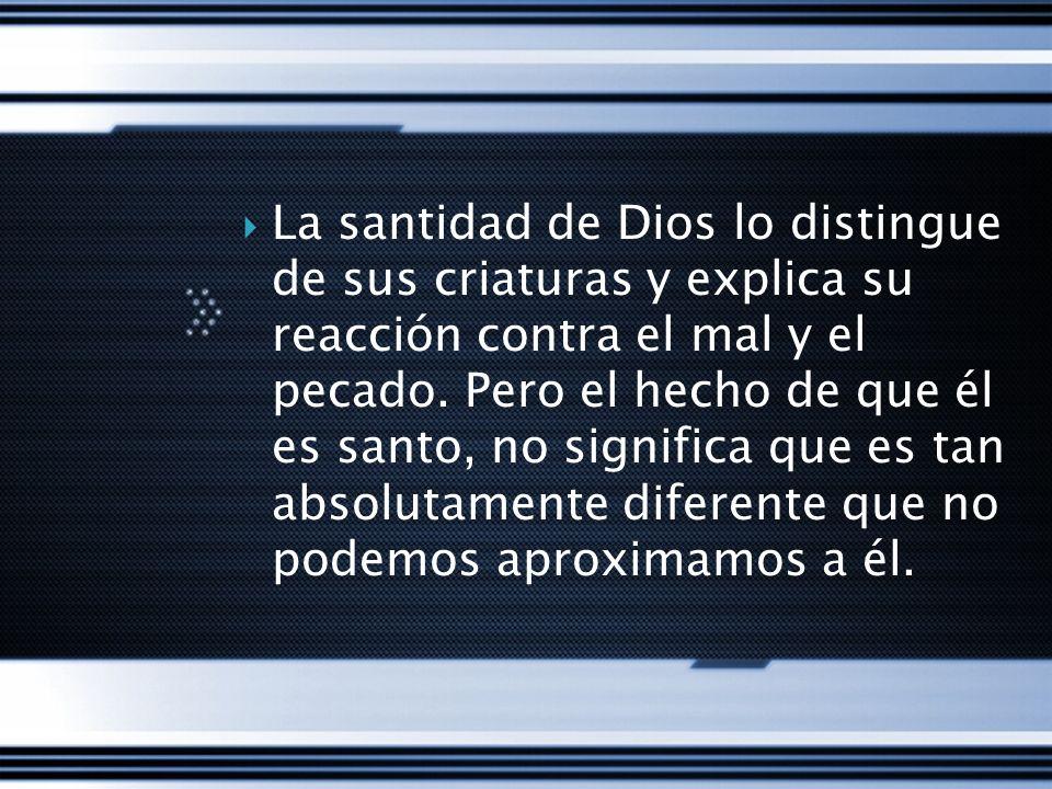 La santidad de Dios lo distingue de sus criaturas y explica su reacción contra el mal y el pecado. Pero el hecho de que él es santo, no significa que