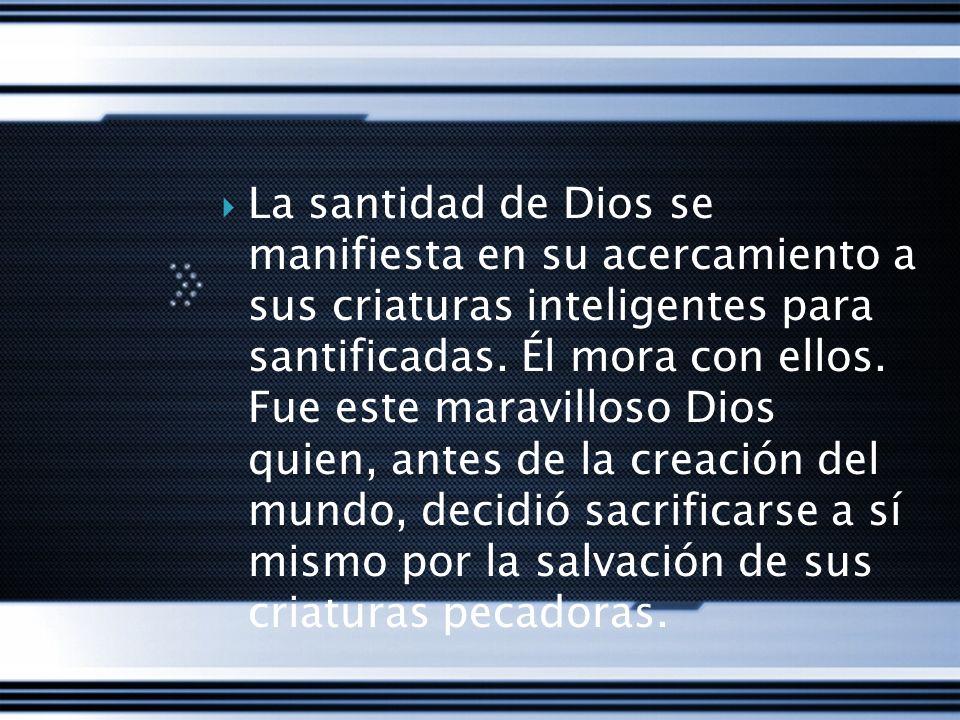 La santidad de Dios se manifiesta en su acercamiento a sus criaturas inteligentes para santificadas. Él mora con ellos. Fue este maravilloso Dios quie