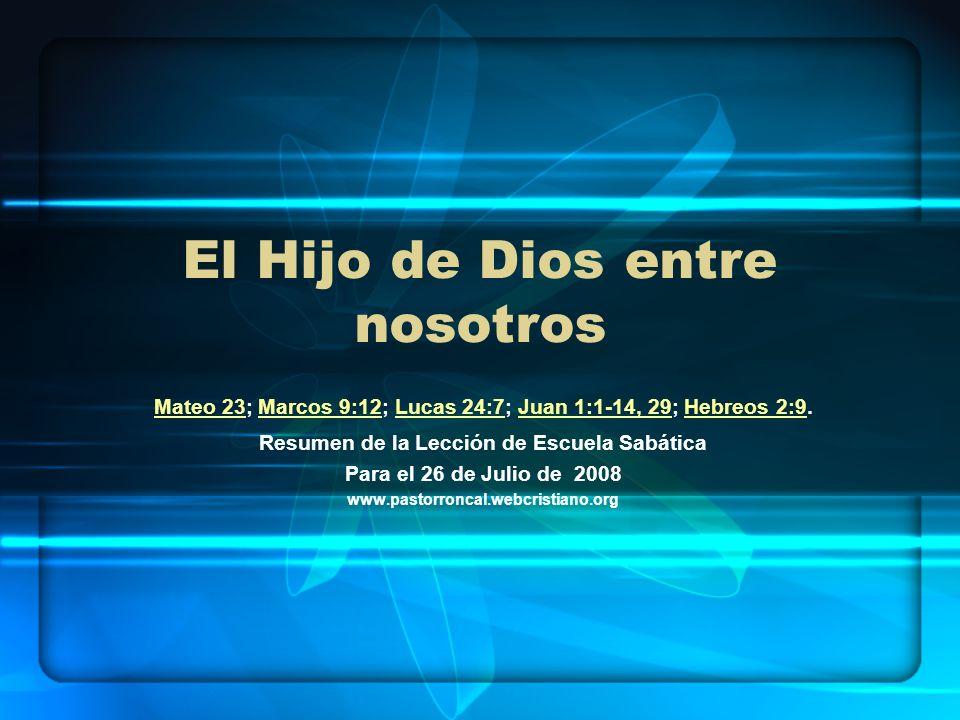 El Hijo de Dios entre nosotros Mateo 23Mateo 23; Marcos 9:12; Lucas 24:7; Juan 1:1-14, 29; Hebreos 2:9.Marcos 9:12Lucas 24:7Juan 1:1-14, 29Hebreos 2:9