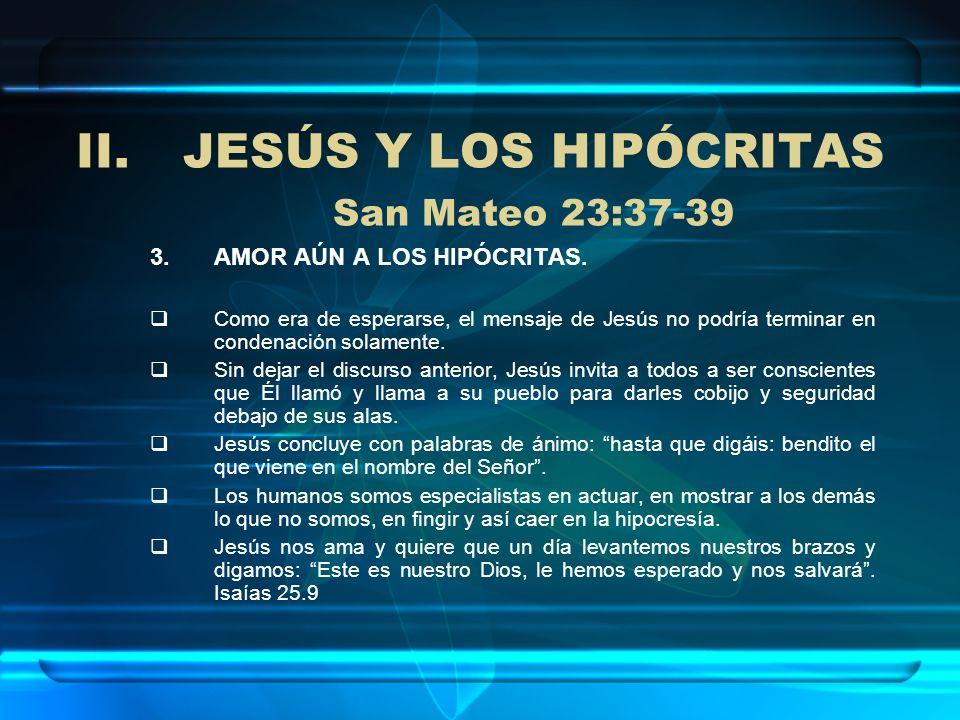 II.JESÚS Y LOS HIPÓCRITAS San Mateo 23:37-39 3.AMOR AÚN A LOS HIPÓCRITAS. Como era de esperarse, el mensaje de Jesús no podría terminar en condenación