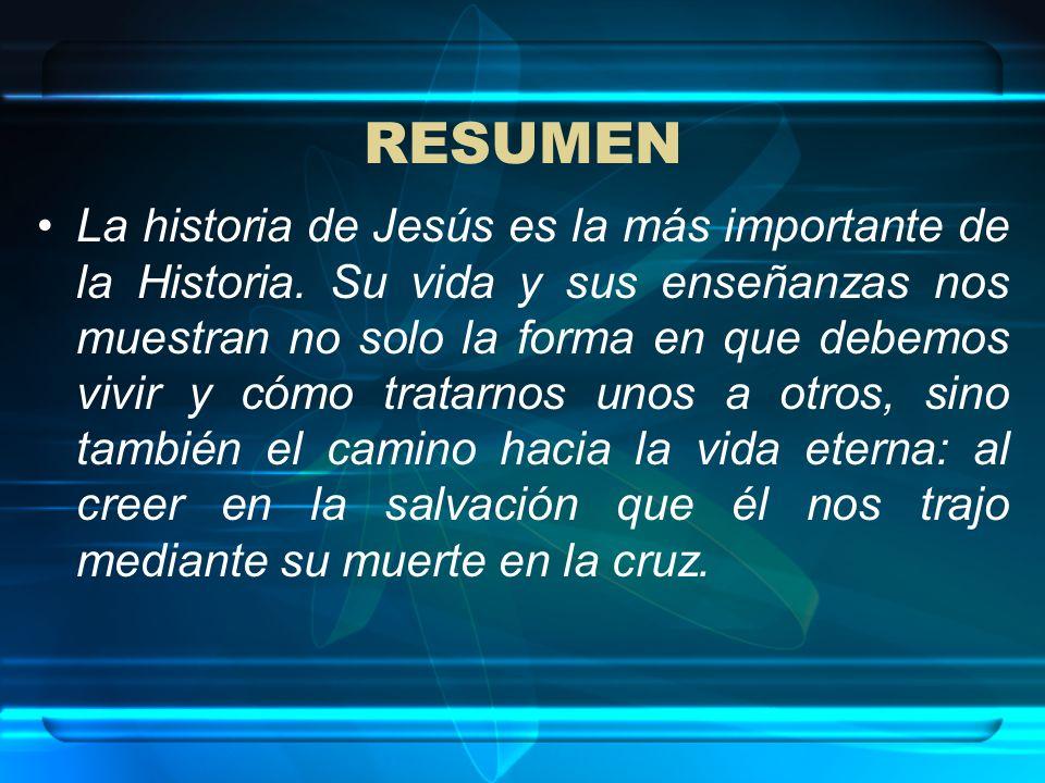 RESUMEN La historia de Jesús es la más importante de la Historia. Su vida y sus enseñanzas nos muestran no solo la forma en que debemos vivir y cómo t