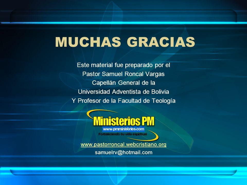MUCHAS GRACIAS Este material fue preparado por el Pastor Samuel Roncal Vargas Capellán General de la Universidad Adventista de Bolivia Y Profesor de l