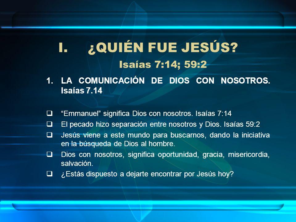 I.¿QUIÉN FUE JESÚS? Isaías 7:14; 59:2 1.LA COMUNICACIÓN DE DIOS CON NOSOTROS. Isaías 7.14 Emmanuel significa Dios con nosotros. Isaías 7:14 El pecado