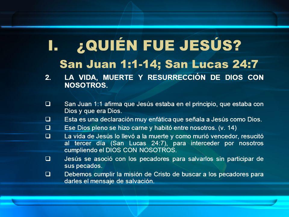 I.¿QUIÉN FUE JESÚS? San Juan 1:1-14; San Lucas 24:7 2.LA VIDA, MUERTE Y RESURRECCIÓN DE DIOS CON NOSOTROS. San Juan 1:1 afirma que Jesús estaba en el