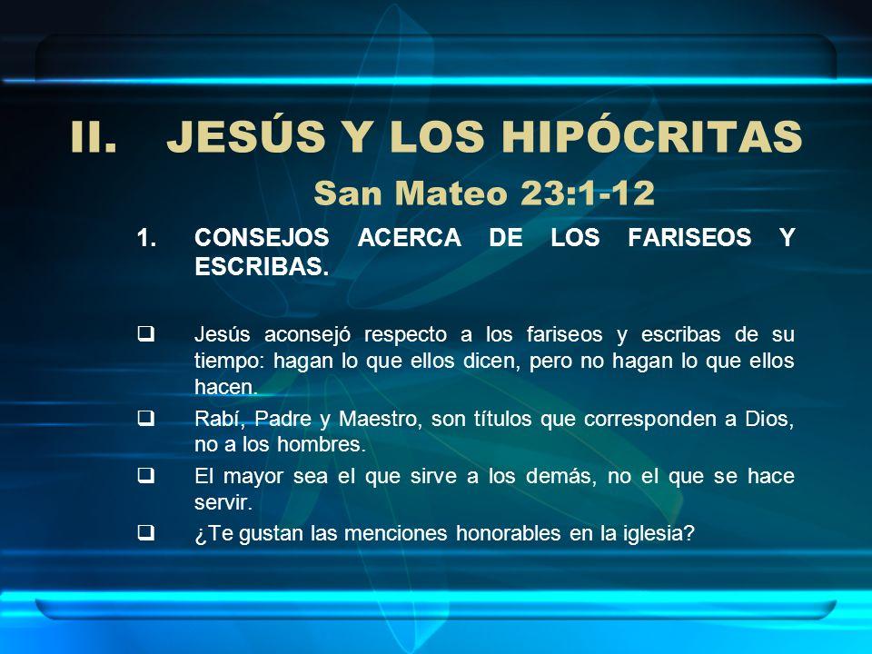 II.JESÚS Y LOS HIPÓCRITAS San Mateo 23:1-12 1.CONSEJOS ACERCA DE LOS FARISEOS Y ESCRIBAS. Jesús aconsejó respecto a los fariseos y escribas de su tiem