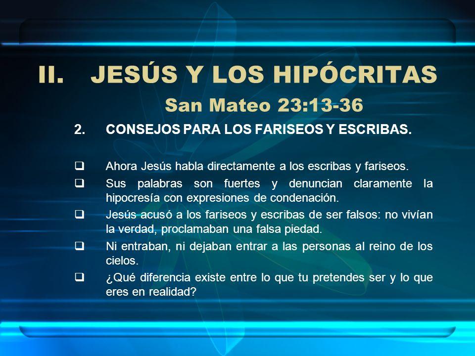 II.JESÚS Y LOS HIPÓCRITAS San Mateo 23:13-36 2.CONSEJOS PARA LOS FARISEOS Y ESCRIBAS. Ahora Jesús habla directamente a los escribas y fariseos. Sus pa