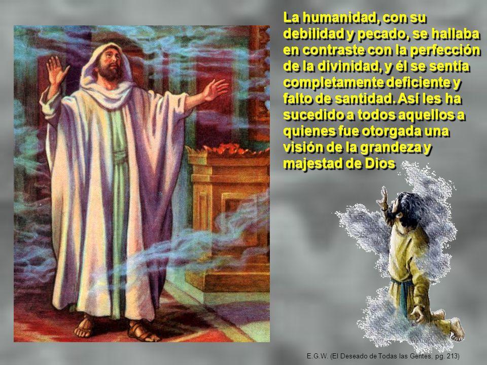 E.G.W. (El Deseado de Todas las Gentes, pg. 213) La humanidad, con su debilidad y pecado, se hallaba en contraste con la perfección de la divinidad, y