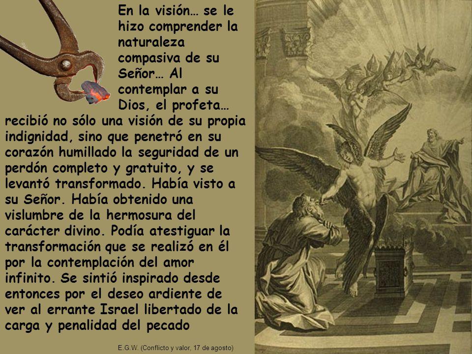 En la visión… se le hizo comprender la naturaleza compasiva de su Señor… Al contemplar a su Dios, el profeta… E.G.W. (Conflicto y valor, 17 de agosto)