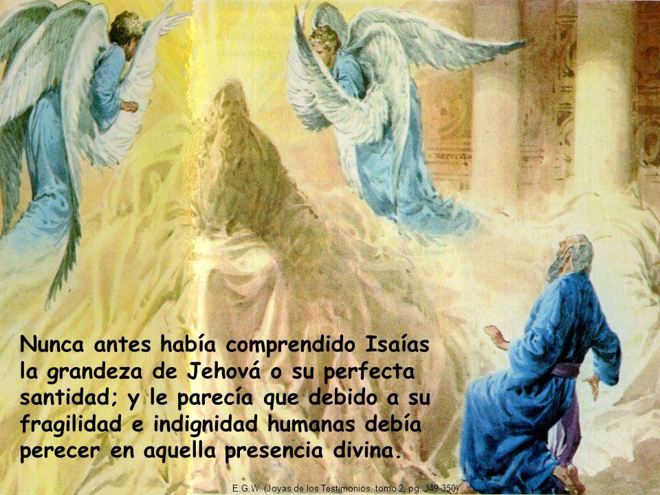 Nunca antes había comprendido Isaías la grandeza de Jehová o su perfecta santidad; y le parecía que debido a su fragilidad e indignidad humanas debía