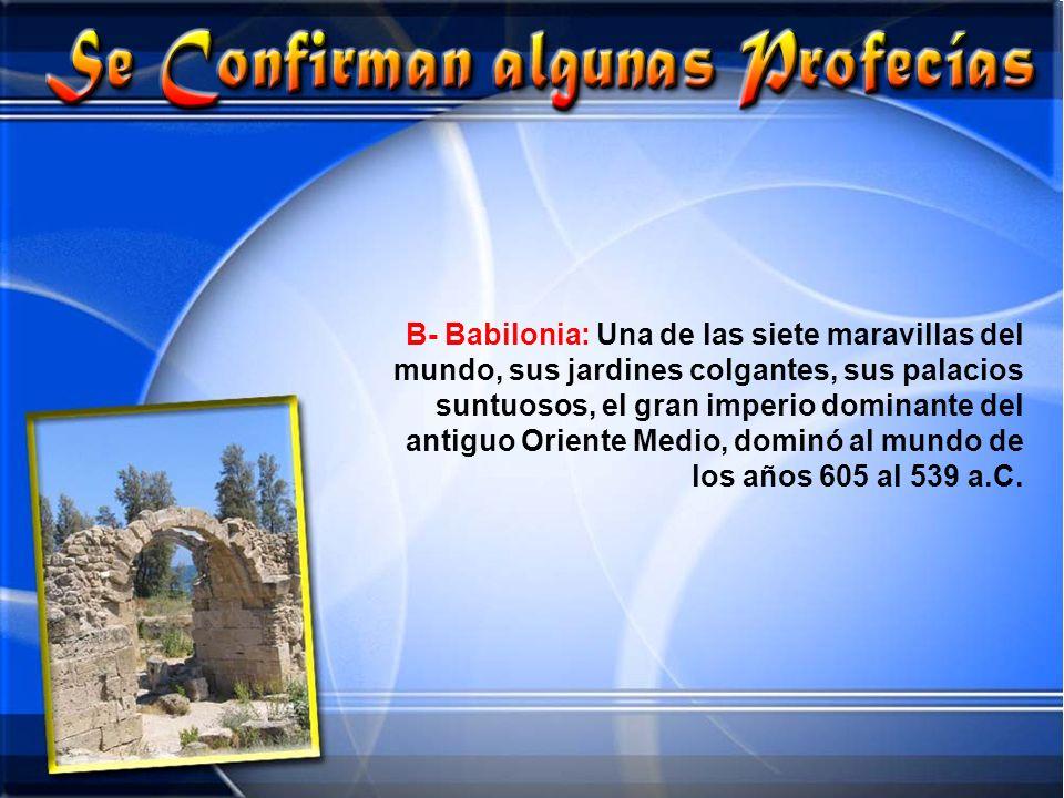 B- Babilonia: Una de las siete maravillas del mundo, sus jardines colgantes, sus palacios suntuosos, el gran imperio dominante del antiguo Oriente Med