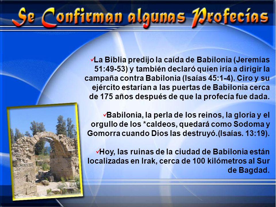 La Biblia predijo la caída de Babilonia (Jeremías 51:49-53) y también declaró quien iría a dirigir la campaña contra Babilonia (Isaías 45:1-4). Ciro y
