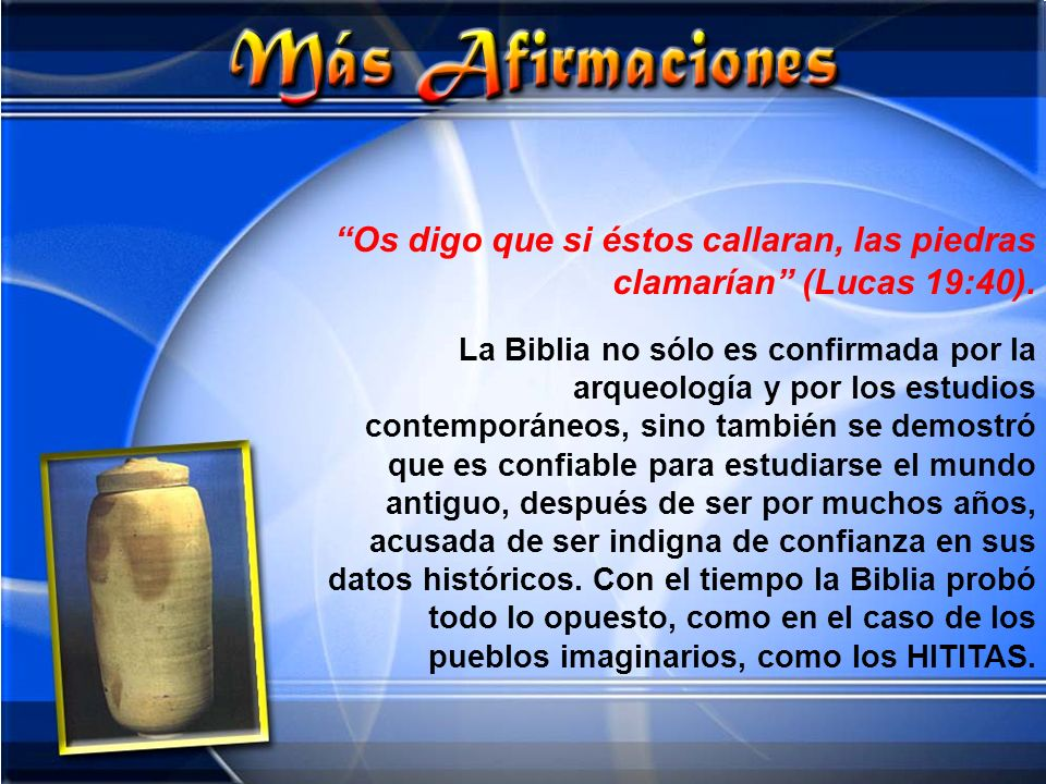 Os digo que si éstos callaran, las piedras clamarían (Lucas 19:40). La Biblia no sólo es confirmada por la arqueología y por los estudios contemporáne