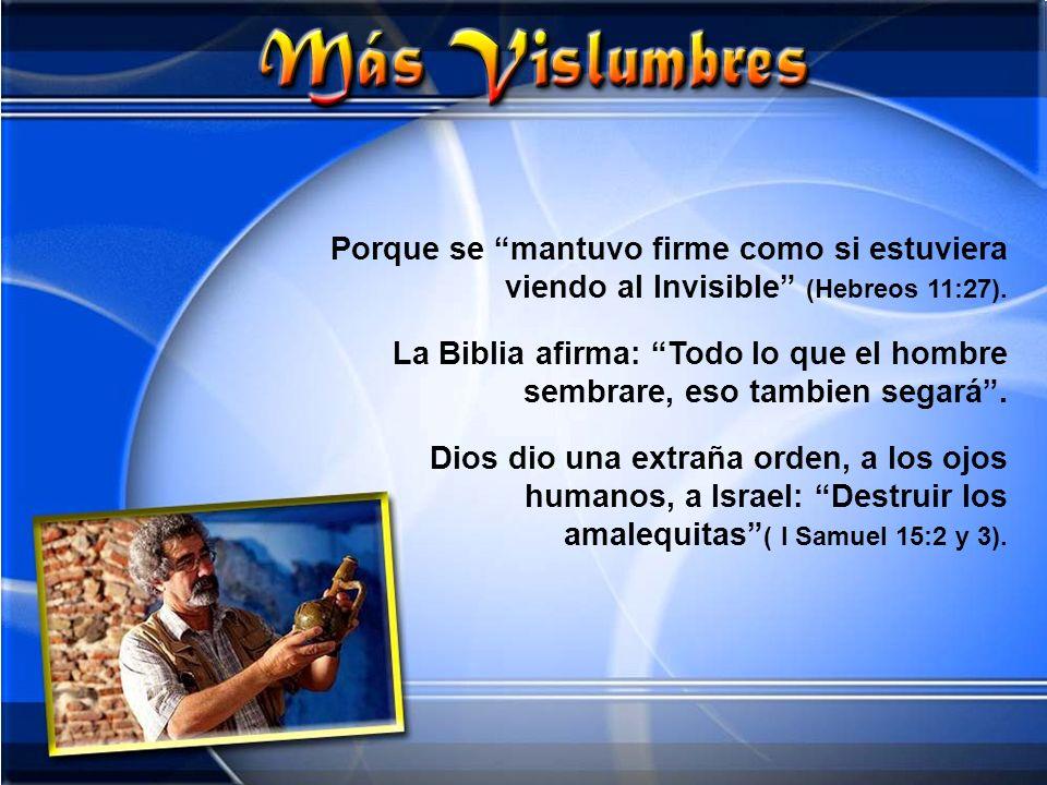 Porque se mantuvo firme como si estuviera viendo al Invisible (Hebreos 11:27). La Biblia afirma: Todo lo que el hombre sembrare, eso tambien segará. D