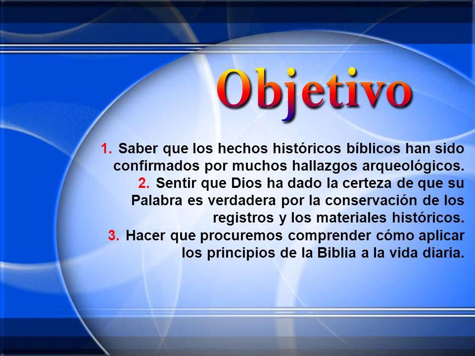 1.Saber que los hechos históricos bíblicos han sido confirmados por muchos hallazgos arqueológicos. 2.Sentir que Dios ha dado la certeza de que su Pal