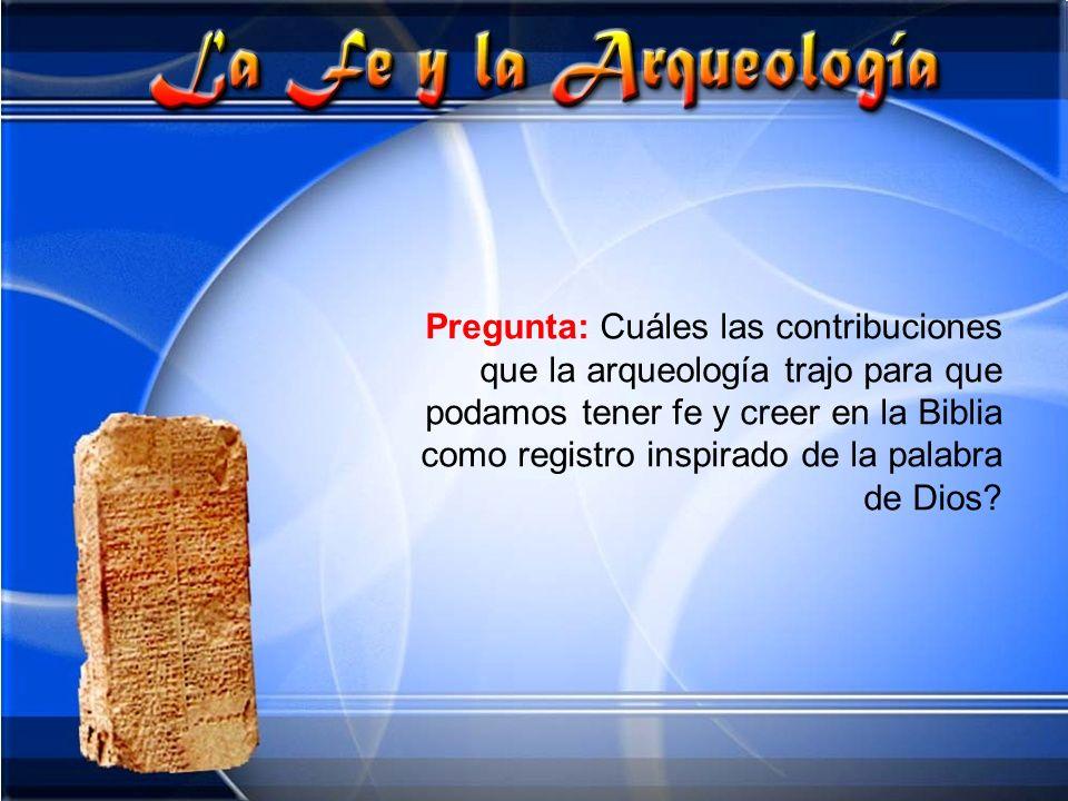 Pregunta: Cuáles las contribuciones que la arqueología trajo para que podamos tener fe y creer en la Biblia como registro inspirado de la palabra de D