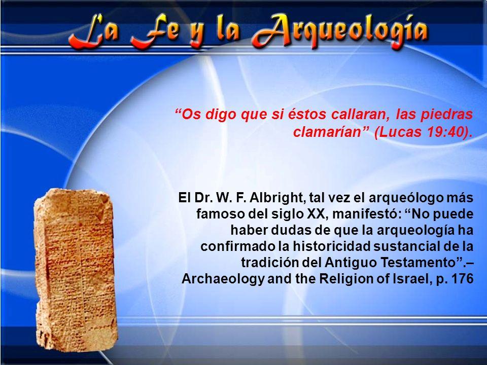 Os digo que si éstos callaran, las piedras clamarían (Lucas 19:40). El Dr. W. F. Albright, tal vez el arqueólogo más famoso del siglo XX, manifestó: N