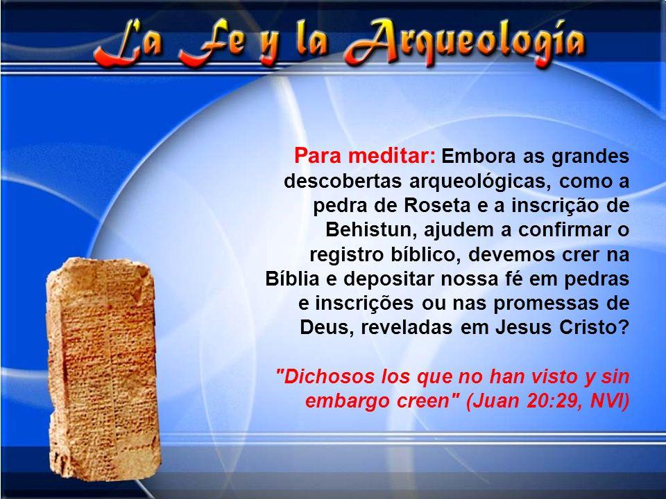 Para meditar: Embora as grandes descobertas arqueológicas, como a pedra de Roseta e a inscrição de Behistun, ajudem a confirmar o registro bíblico, de