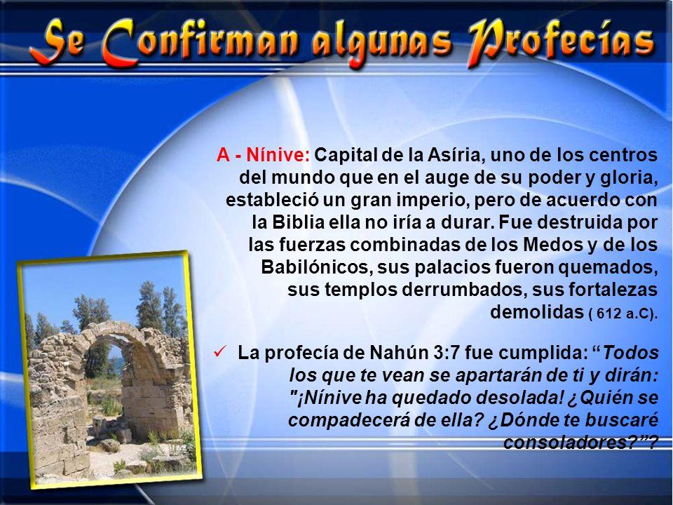 A - Nínive: Capital de la Asíria, uno de los centros del mundo que en el auge de su poder y gloria, estableció un gran imperio, pero de acuerdo con la