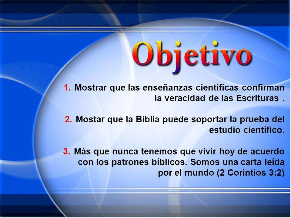 1.Mostrar que las enseñanzas científicas confirman la veracidad de las Escrituras. 2.Mostar que la Biblia puede soportar la prueba del estudio científ