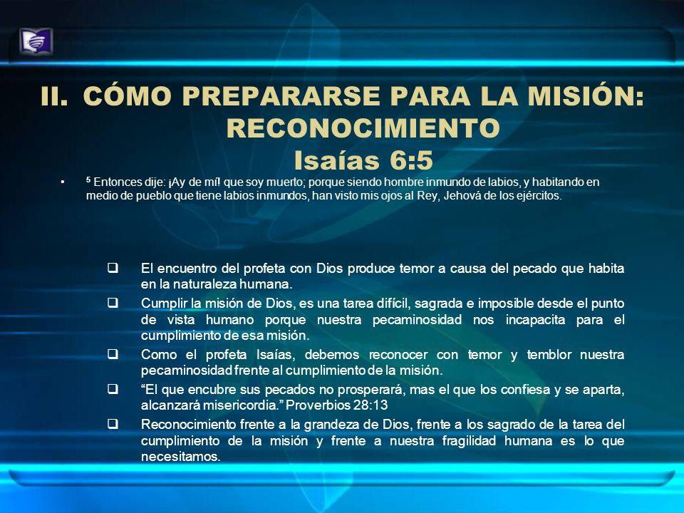II.CÓMO PREPARARSE PARA LA MISIÓN: RECONOCIMIENTO Isaías 6:5 5 Entonces dije: ¡Ay de mí! que soy muerto; porque siendo hombre inmundo de labios, y hab