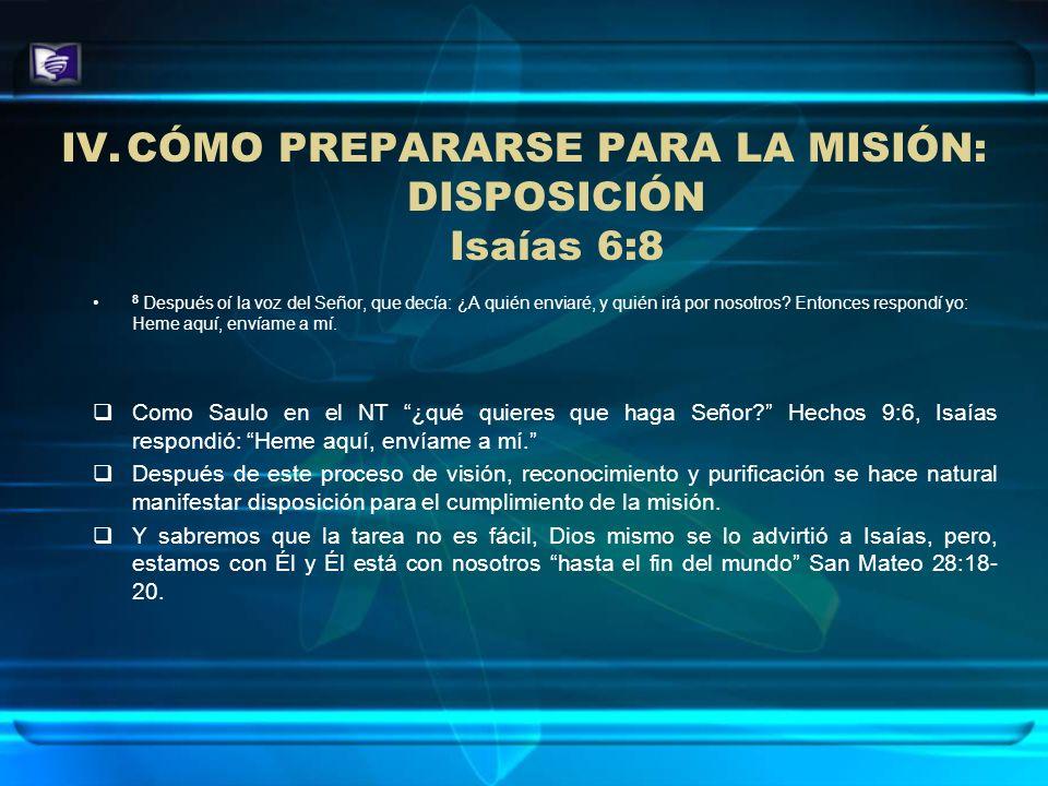 IV.CÓMO PREPARARSE PARA LA MISIÓN: DISPOSICIÓN Isaías 6:8 8 Después oí la voz del Señor, que decía: ¿A quién enviaré, y quién irá por nosotros? Entonc