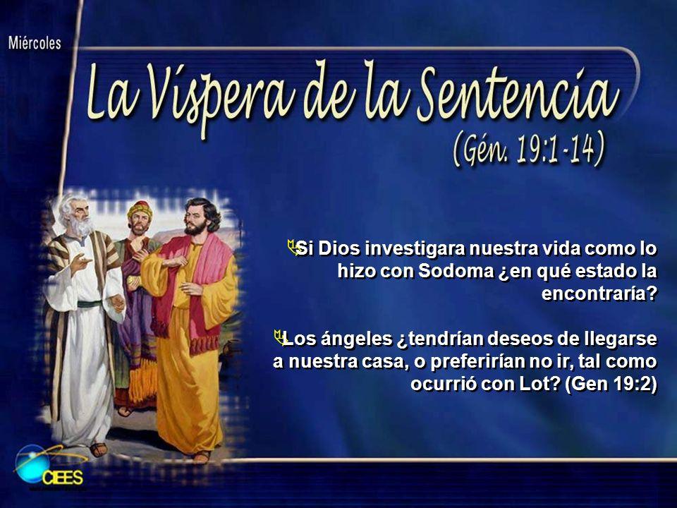 Si Dios investigara nuestra vida como lo hizo con Sodoma ¿en qué estado la encontraría? Los ángeles ¿tendrían deseos de llegarse a nuestra casa, o pre