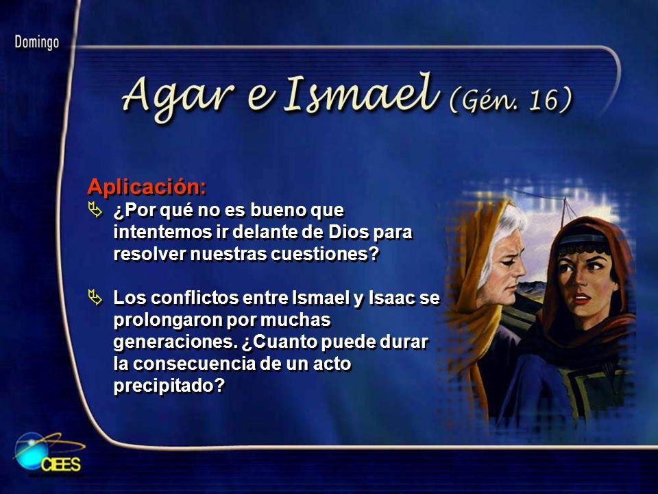 Aplicación: ¿Por qué no es bueno que intentemos ir delante de Dios para resolver nuestras cuestiones? Los conflictos entre Ismael y Isaac se prolongar