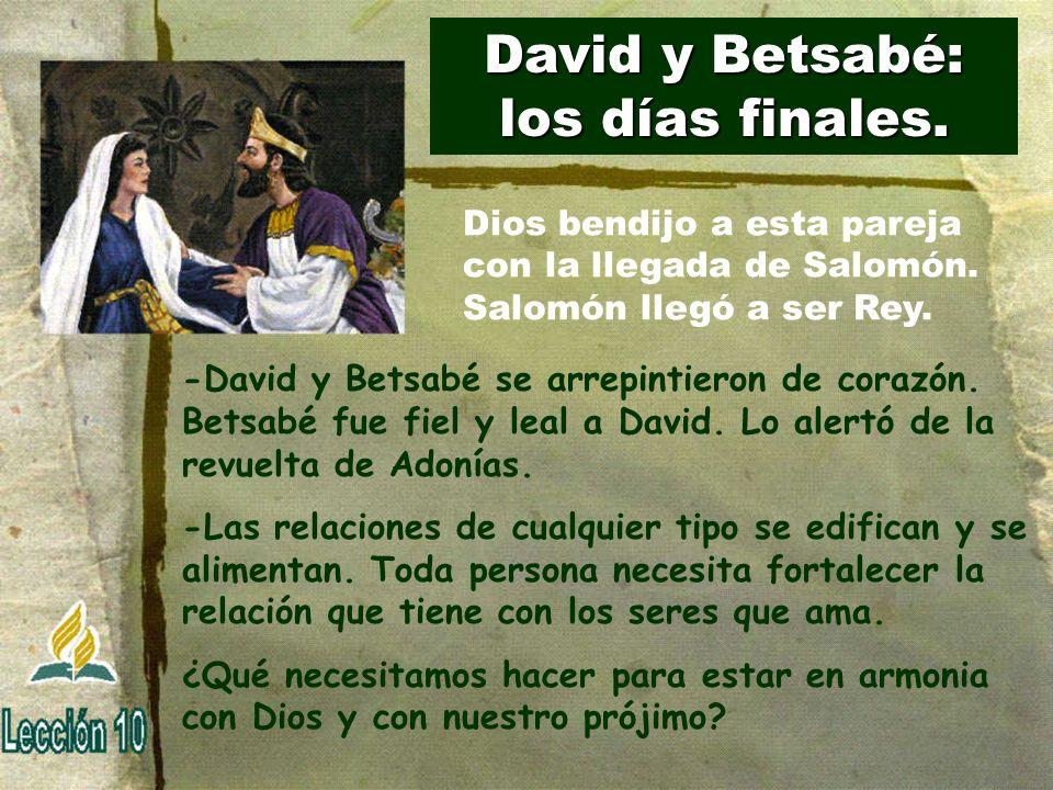 David y Betsabé: los días finales. -David y Betsabé se arrepintieron de corazón. Betsabé fue fiel y leal a David. Lo alertó de la revuelta de Adonías.