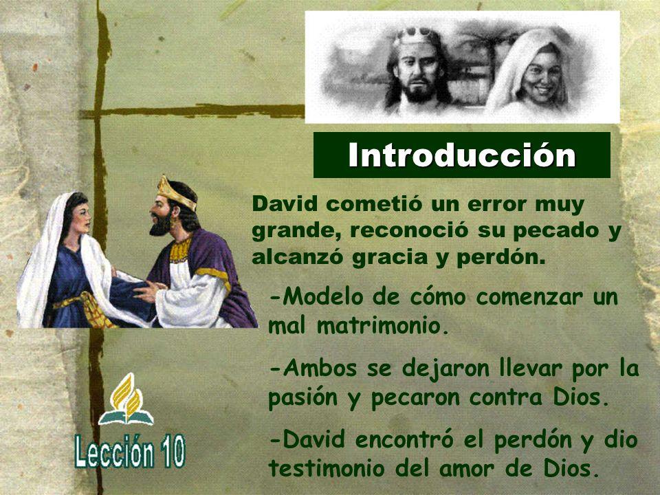 Introducción -Modelo de cómo comenzar un mal matrimonio. -Ambos se dejaron llevar por la pasión y pecaron contra Dios. -David encontró el perdón y dio