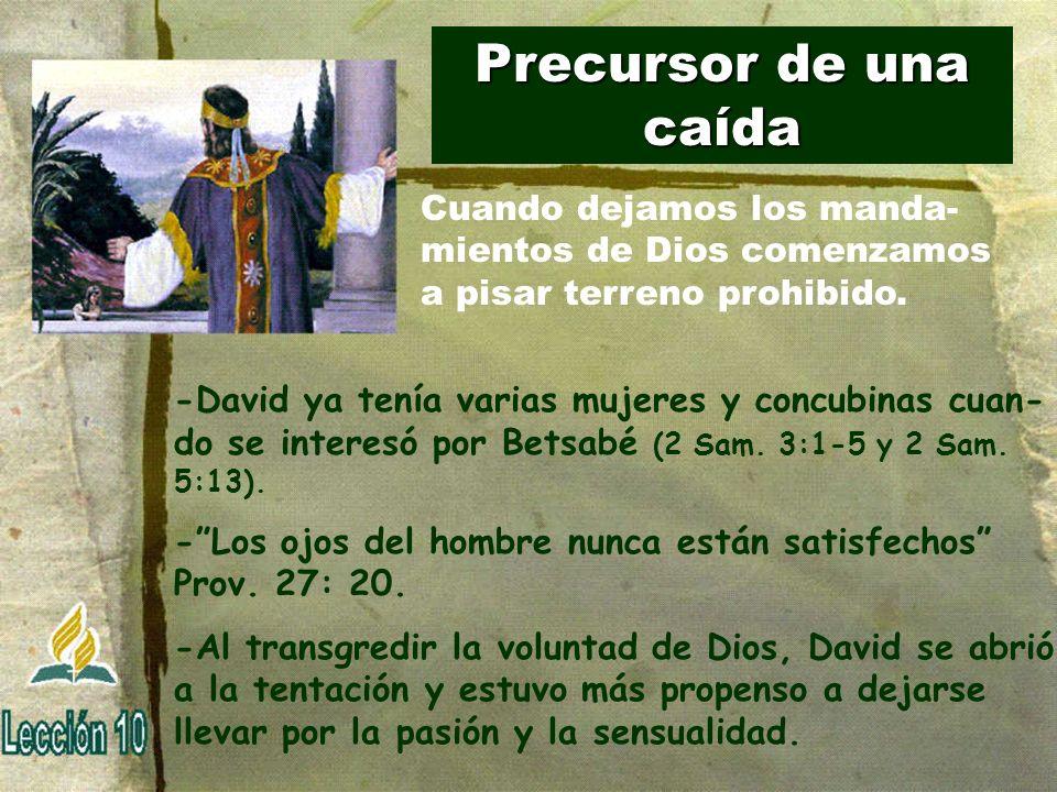 Precursor de una caída -David ya tenía varias mujeres y concubinas cuan- do se interesó por Betsabé (2 Sam. 3:1-5 y 2 Sam. 5:13). -Los ojos del hombre