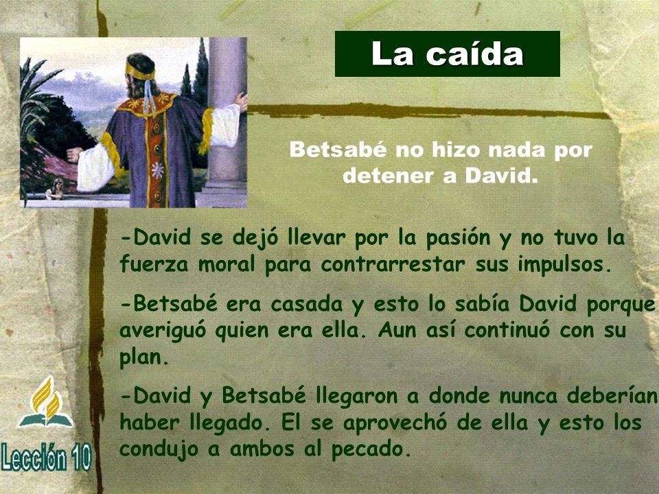 La caída -David se dejó llevar por la pasión y no tuvo la fuerza moral para contrarrestar sus impulsos. -Betsabé era casada y esto lo sabía David porq