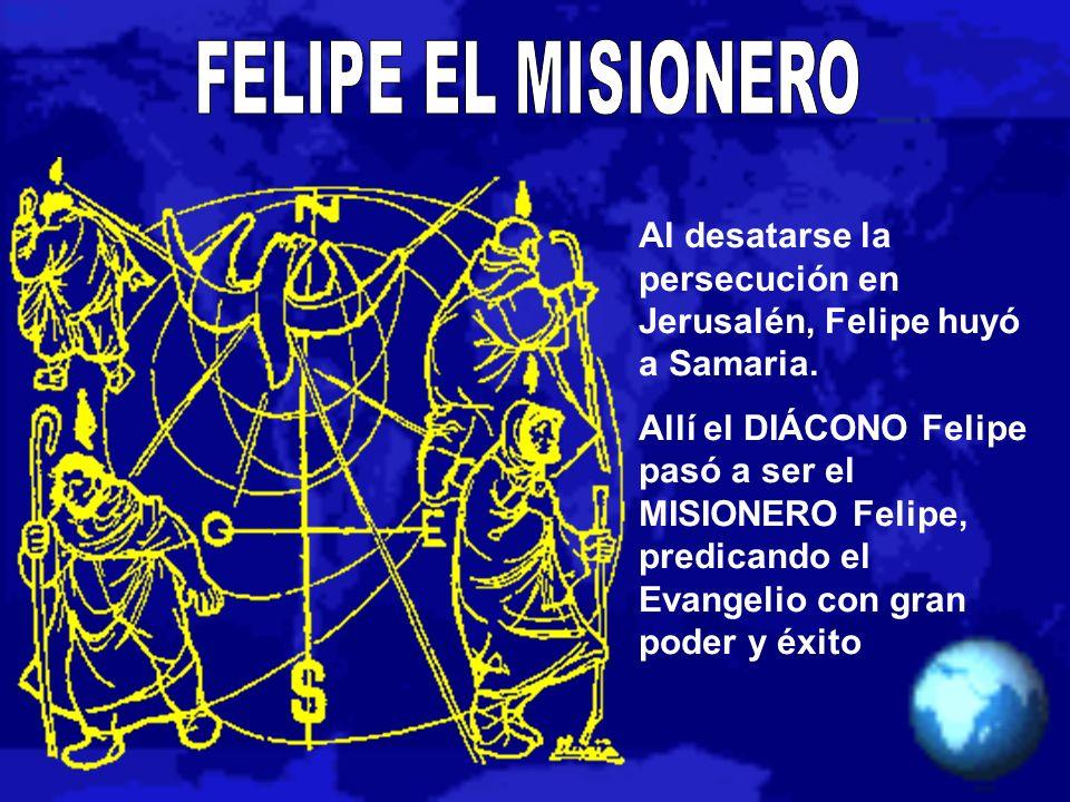 Al desatarse la persecución en Jerusalén, Felipe huyó a Samaria. Allí el DIÁCONO Felipe pasó a ser el MISIONERO Felipe, predicando el Evangelio con gr