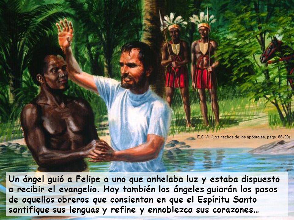 Un ángel guió a Felipe a uno que anhelaba luz y estaba dispuesto a recibir el evangelio. Hoy también los ángeles guiarán los pasos de aquellos obreros