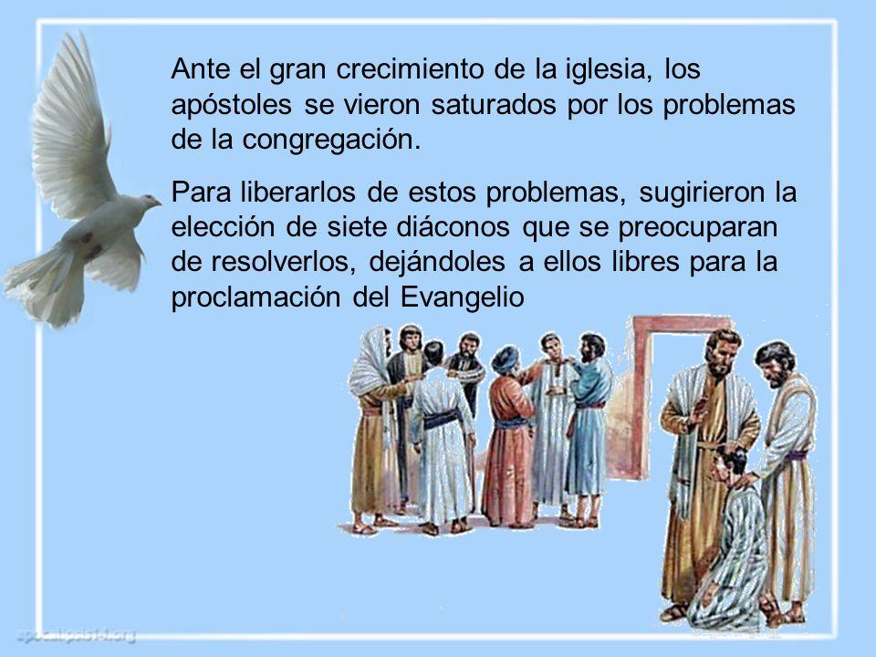 Ante el gran crecimiento de la iglesia, los apóstoles se vieron saturados por los problemas de la congregación. Para liberarlos de estos problemas, su